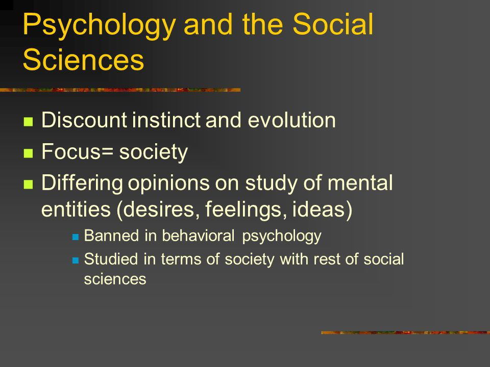 Psychology and the Social Sciences Discount instinct and evolution Focus= society Differing opinions on study of mental entities (desires, feelings, ideas) Banned in behavioral psychology Studied in terms of society with rest of social sciences