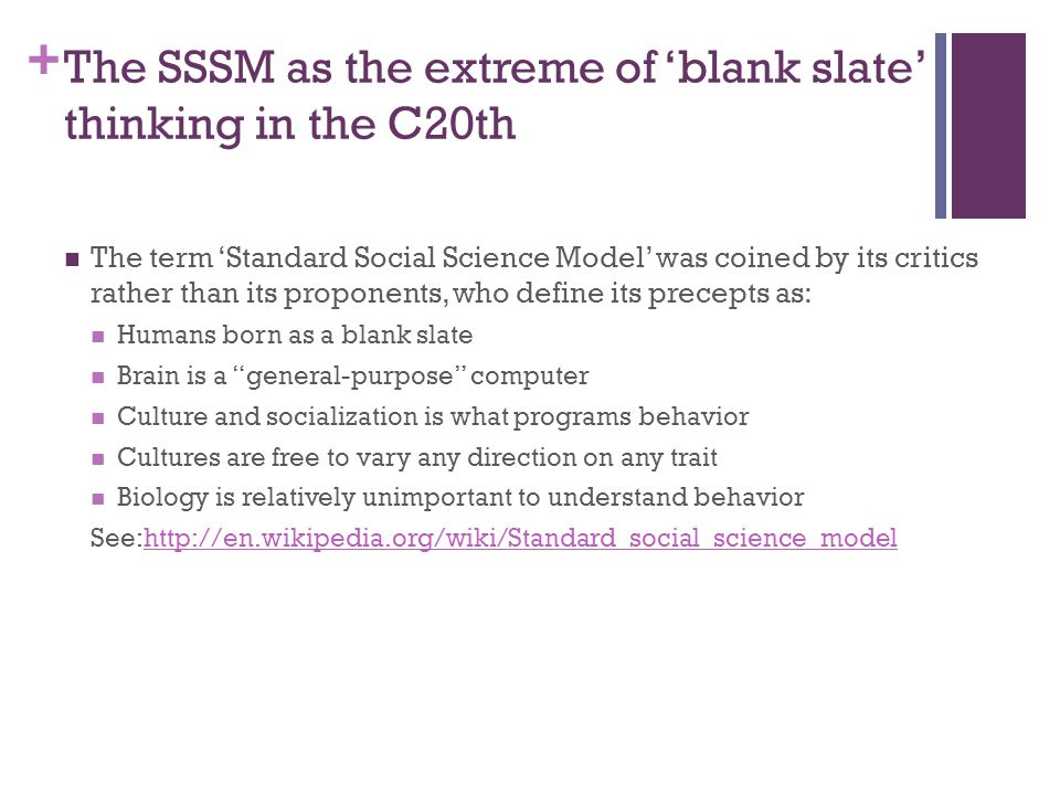 + The SSSM as the extreme of 'blank slate' thinking in the C20th The term 'Standard Social Science Model' was coined by its critics rather than its proponents, who define its precepts as: Humans born as a blank slate Brain is a general-purpose computer Culture and socialization is what programs behavior Cultures are free to vary any direction on any trait Biology is relatively unimportant to understand behavior See:http://en.wikipedia.org/wiki/Standard_social_science_modelhttp://en.wikipedia.org/wiki/Standard_social_science_model