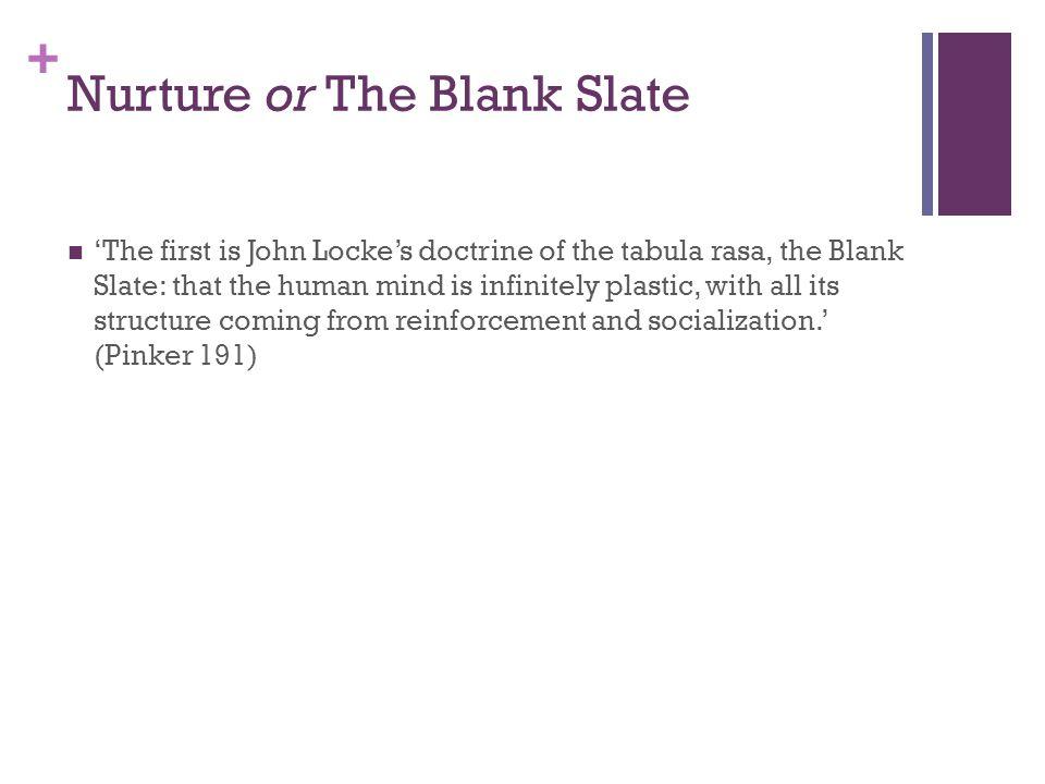 + Nurture or The Blank Slate 'The first is John Locke's doctrine of the tabula rasa, the Blank Slate: that the human mind is infinitely plastic, with