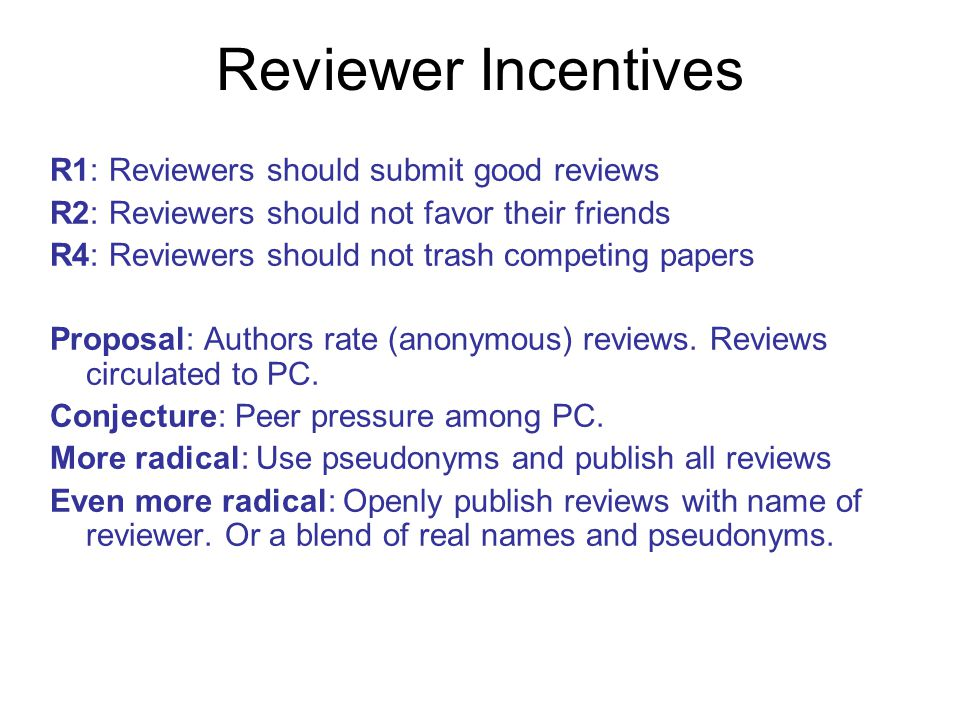 Reviewer Incentives R1: Reviewers should submit good reviews R2: Reviewers should not favor their friends R4: Reviewers should not trash competing papers Proposal: Authors rate (anonymous) reviews.