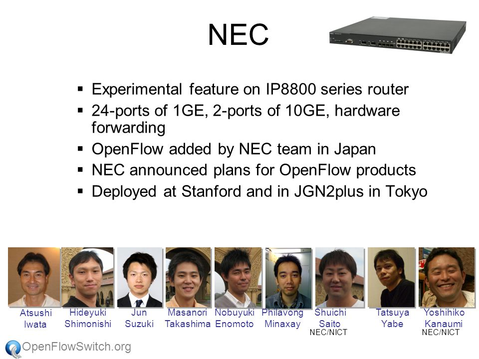 OpenFlowSwitch.org NEC  Experimental feature on IP8800 series router  24-ports of 1GE, 2-ports of 10GE, hardware forwarding  OpenFlow added by NEC team in Japan  NEC announced plans for OpenFlow products  Deployed at Stanford and in JGN2plus in Tokyo Hideyuki Shimonishi Jun Suzuki Masanori Takashima Nobuyuki Enomoto Philavong Minaxay Shuichi Saito Tatsuya Yabe Yoshihiko Kanaumi NEC/NICT Atsushi Iwata