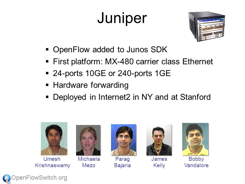 OpenFlowSwitch.org Juniper  OpenFlow added to Junos SDK  First platform: MX-480 carrier class Ethernet  24-ports 10GE or 240-ports 1GE  Hardware forwarding  Deployed in Internet2 in NY and at Stanford Umesh Krishnaswamy Michaela Mezo Parag Bajaria James Kelly Bobby Vandalore