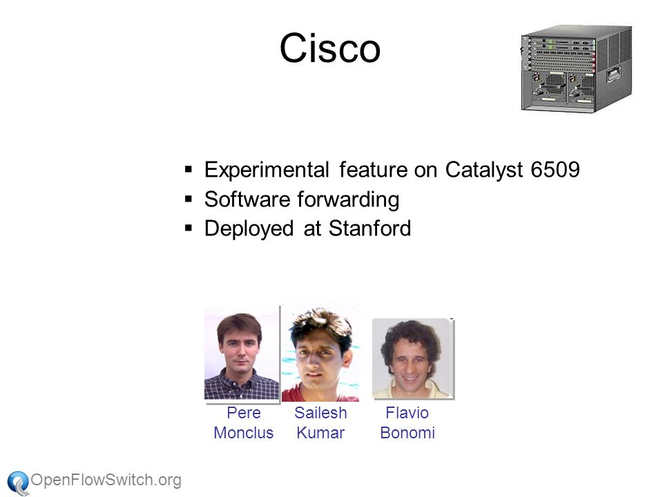OpenFlowSwitch.org Cisco  Experimental feature on Catalyst 6509  Software forwarding  Deployed at Stanford Flavio Bonomi Sailesh Kumar Pere Monclus