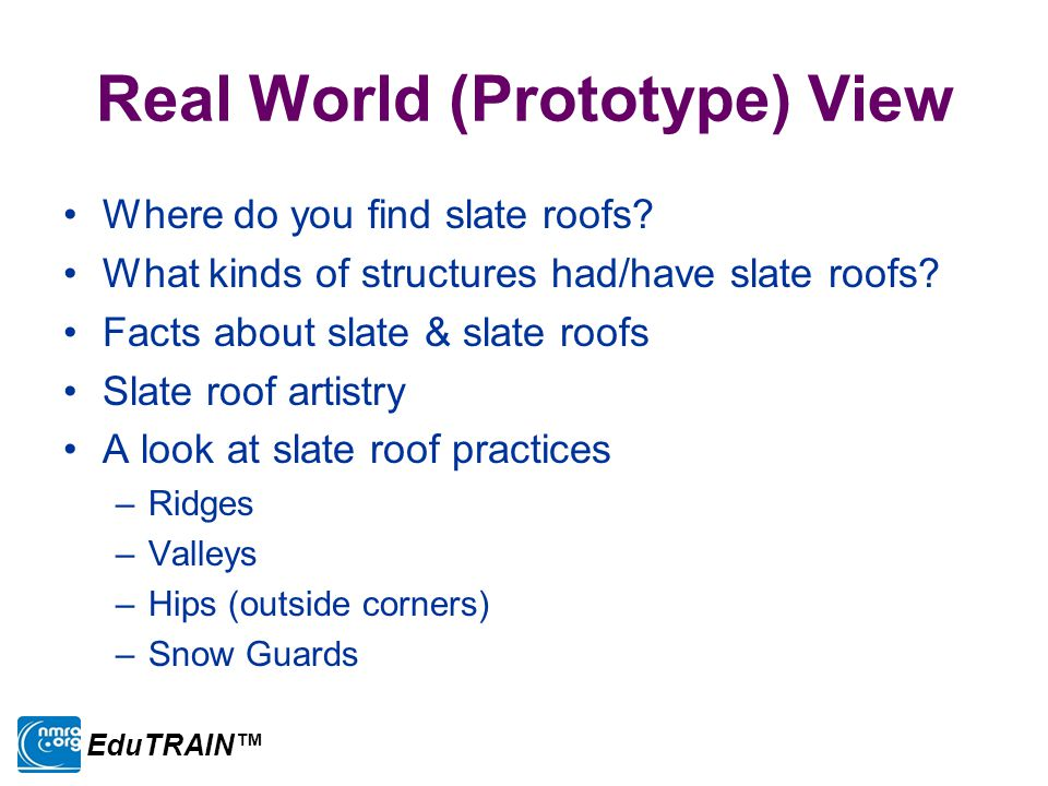 Real World (Prototype) View Where do you find slate roofs? What kinds of structures had/have slate roofs? Facts about slate & slate roofs Slate roof a
