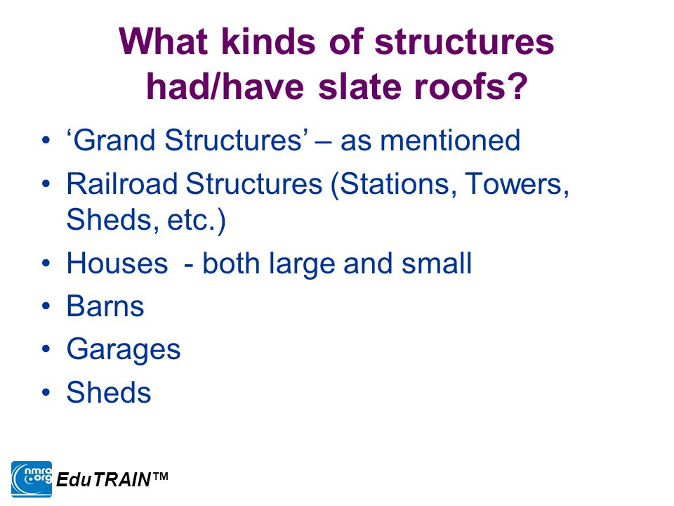 What kinds of structures had/have slate roofs? 'Grand Structures' – as mentioned Railroad Structures (Stations, Towers, Sheds, etc.) Houses - both lar