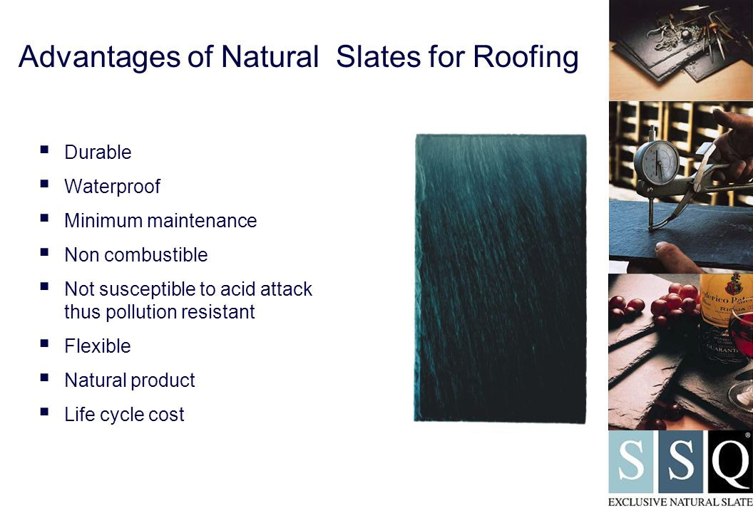 Advantages of Natural Slates for Roofing  Durable  Waterproof  Minimum maintenance  Non combustible  Not susceptible to acid attack thus pollution resistant  Flexible  Natural product  Life cycle cost
