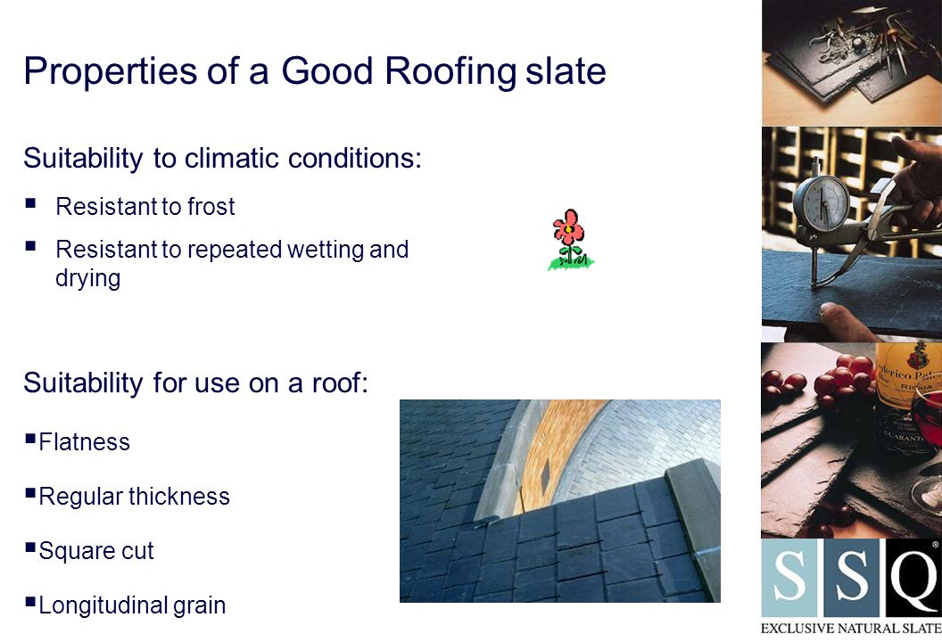 Properties of a Good Roofing slate Suitability to climatic conditions:  Resistant to frost  Resistant to repeated wetting and drying Suitability for use on a roof:  Flatness  Regular thickness  Square cut  Longitudinal grain