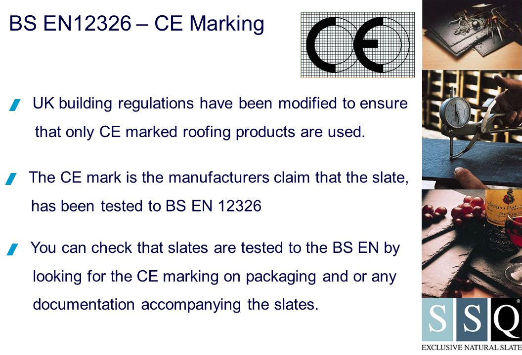 BS EN12326 – CE Marking  You can check that slates are tested to the BS EN by looking for the CE marking on packaging and or any documentation accompanying the slates.