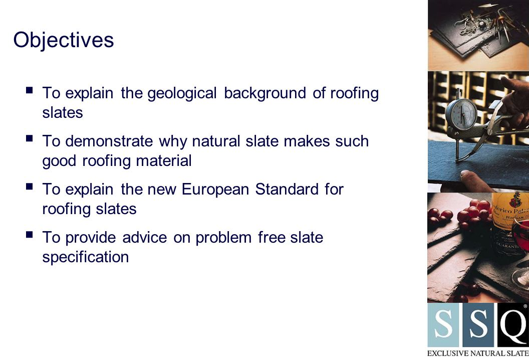 Contents  Introduction to slate – geology, extraction and source  Performance issues  The new European Standard & Quality Control  Problem-Free Specification  Conclusion