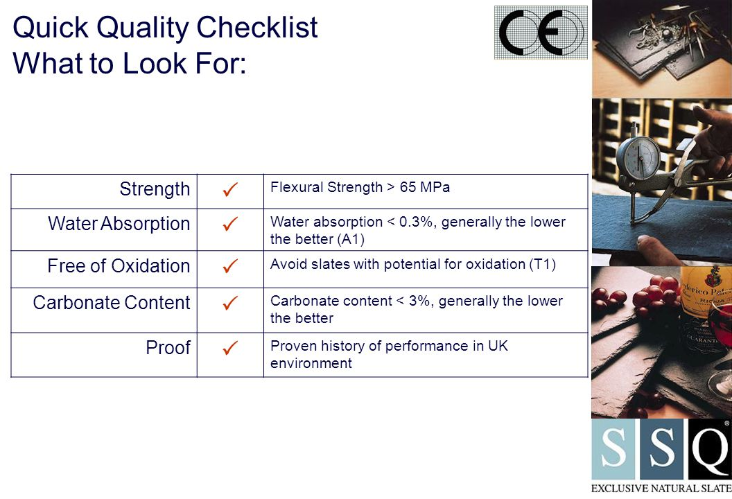 Quick Quality Checklist What to Look For: Strength  Flexural Strength > 65 MPa Water Absorption  Water absorption < 0.3%, generally the lower the better (A1) Free of Oxidation  Avoid slates with potential for oxidation (T1) Carbonate Content  Carbonate content < 3%, generally the lower the better Proof  Proven history of performance in UK environment
