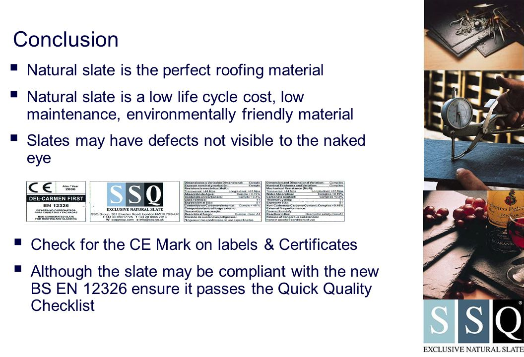  Check for the CE Mark on labels & Certificates  Although the slate may be compliant with the new BS EN 12326 ensure it passes the Quick Quality Checklist Conclusion  Natural slate is the perfect roofing material  Natural slate is a low life cycle cost, low maintenance, environmentally friendly material  Slates may have defects not visible to the naked eye