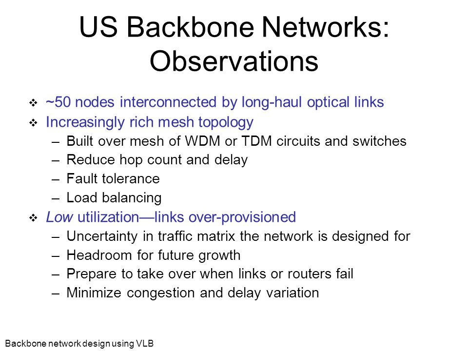Backbone network design using VLB Fault Tolerance  Load balance traffic over available paths  To tolerate any k link or router failures, sufficient to increase the capacity each link by  Example: A 50 node network requires 11% more capacity to withstand any 5 failures.