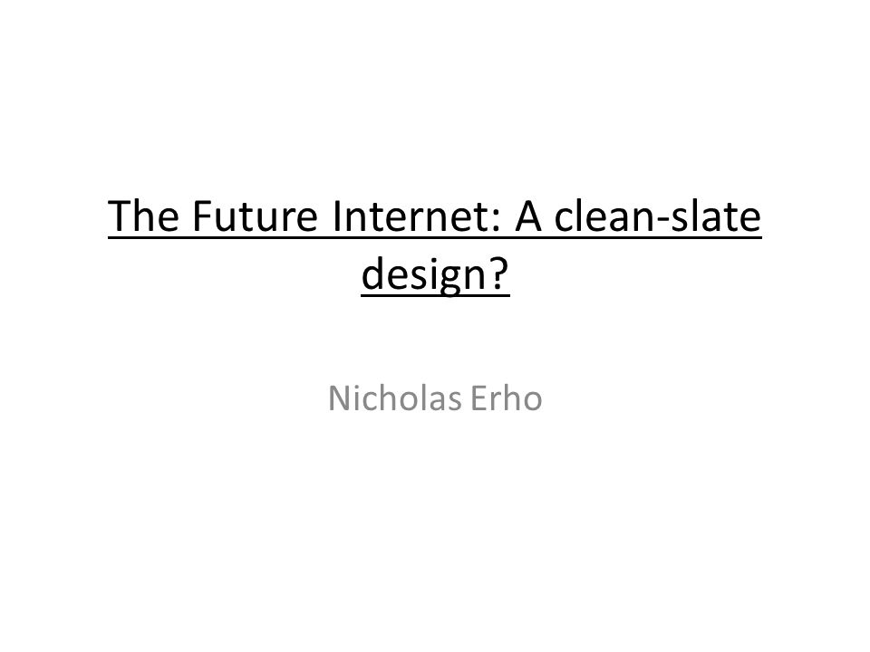 The Future Internet: A clean-slate design Nicholas Erho