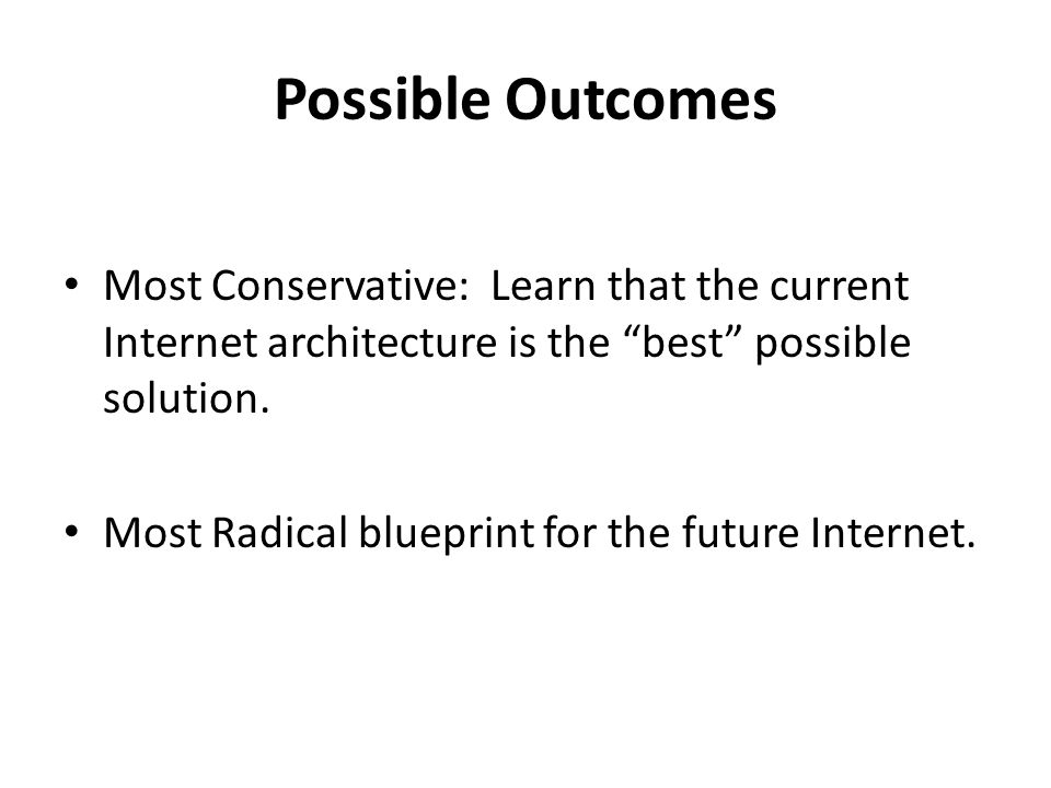 Possible Outcomes Most Conservative: Learn that the current Internet architecture is the best possible solution.