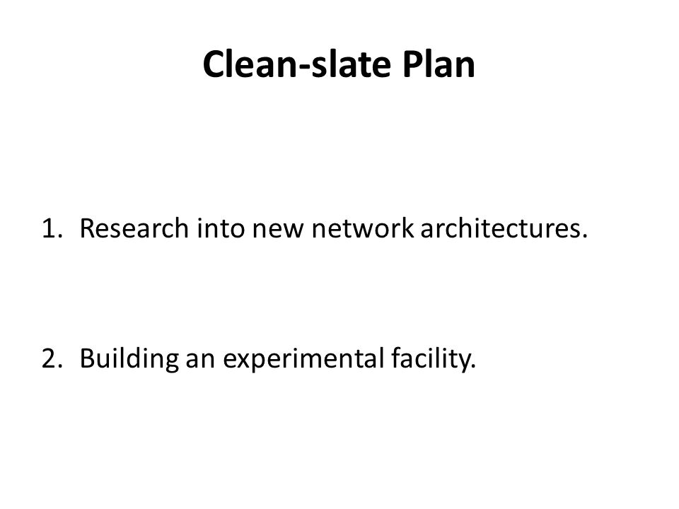 Clean-slate Plan 1.Research into new network architectures. 2.Building an experimental facility.