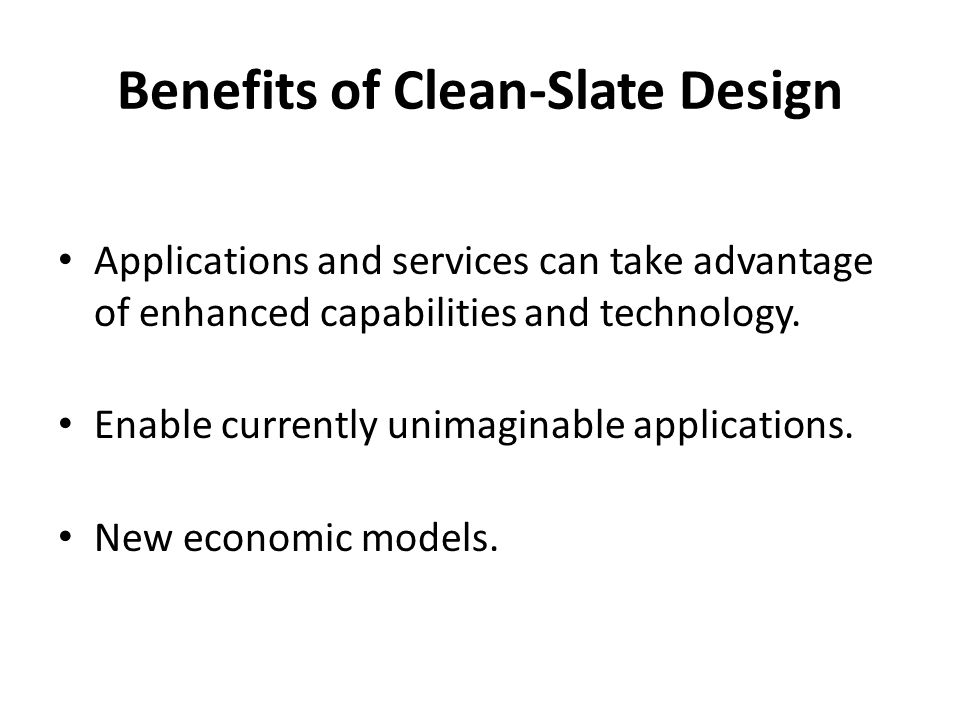 Benefits of Clean-Slate Design Applications and services can take advantage of enhanced capabilities and technology.