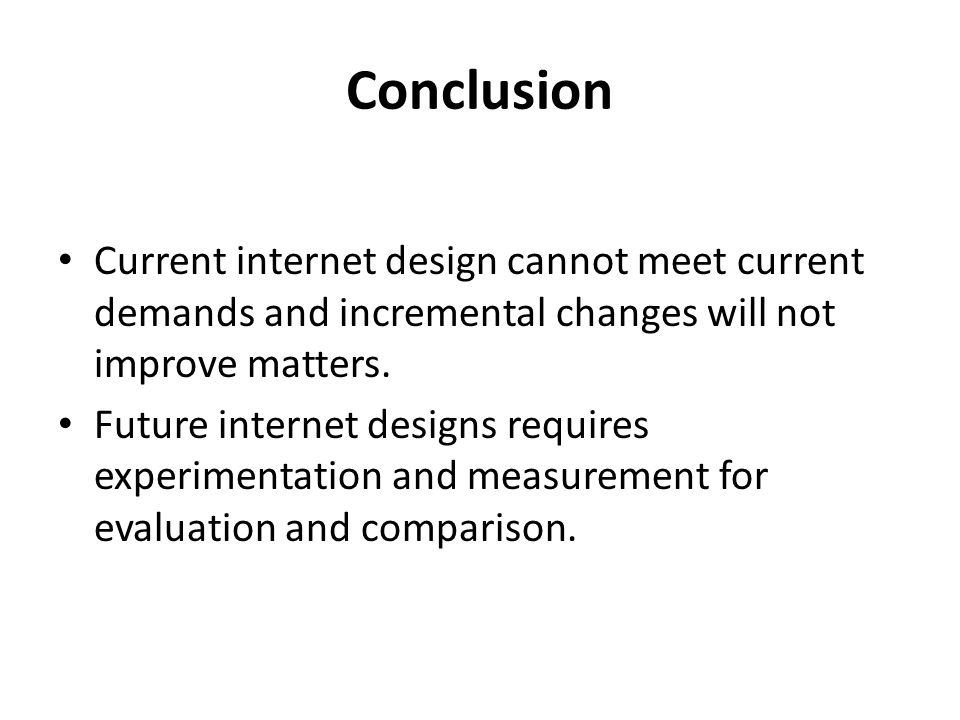 Conclusion Current internet design cannot meet current demands and incremental changes will not improve matters.