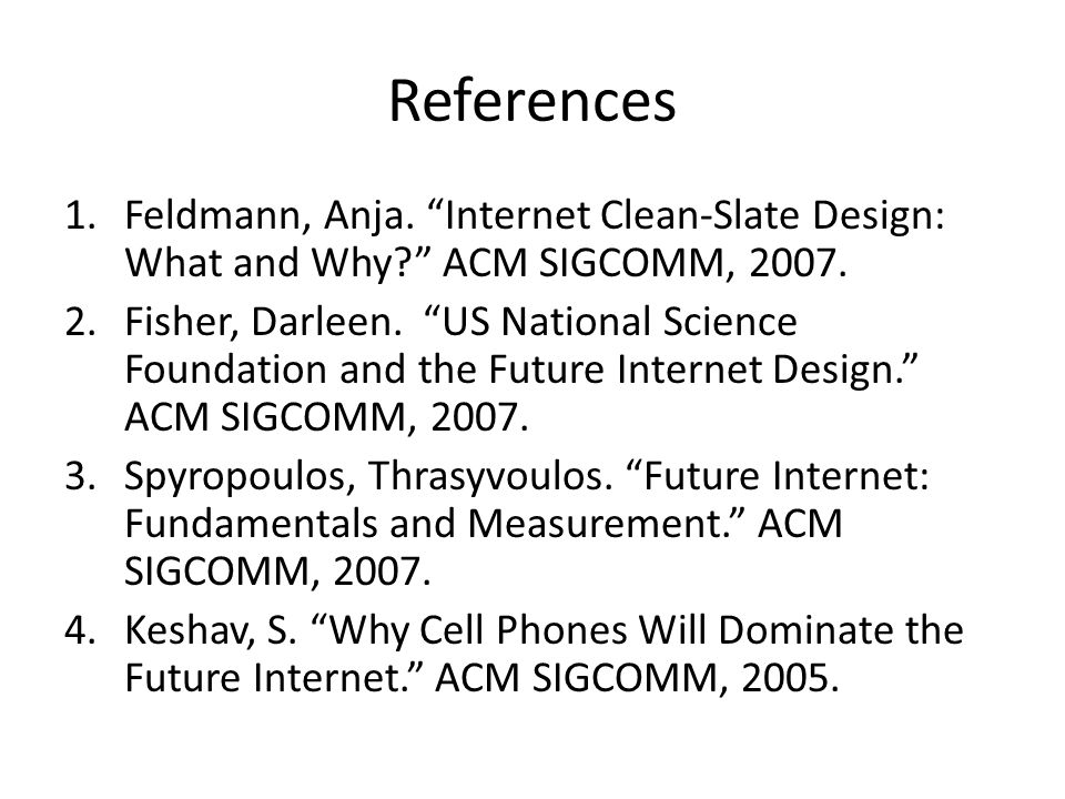 References 1.Feldmann, Anja. Internet Clean-Slate Design: What and Why ACM SIGCOMM, 2007.