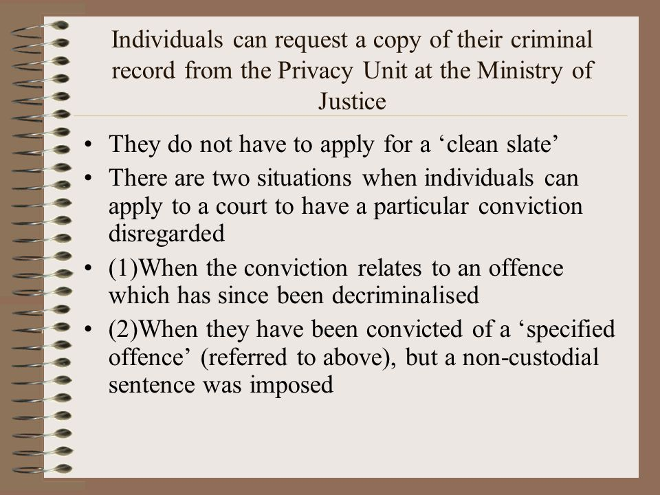 Individuals can request a copy of their criminal record from the Privacy Unit at the Ministry of Justice They do not have to apply for a 'clean slate' There are two situations when individuals can apply to a court to have a particular conviction disregarded (1)When the conviction relates to an offence which has since been decriminalised (2)When they have been convicted of a 'specified offence' (referred to above), but a non-custodial sentence was imposed