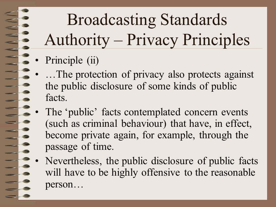 Broadcasting Standards Authority – Privacy Principles Principle (ii) …The protection of privacy also protects against the public disclosure of some ki