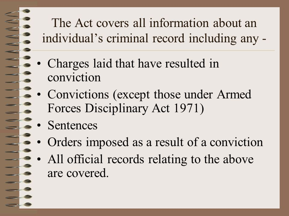 The Act covers all information about an individual's criminal record including any - Charges laid that have resulted in conviction Convictions (except those under Armed Forces Disciplinary Act 1971) Sentences Orders imposed as a result of a conviction All official records relating to the above are covered.