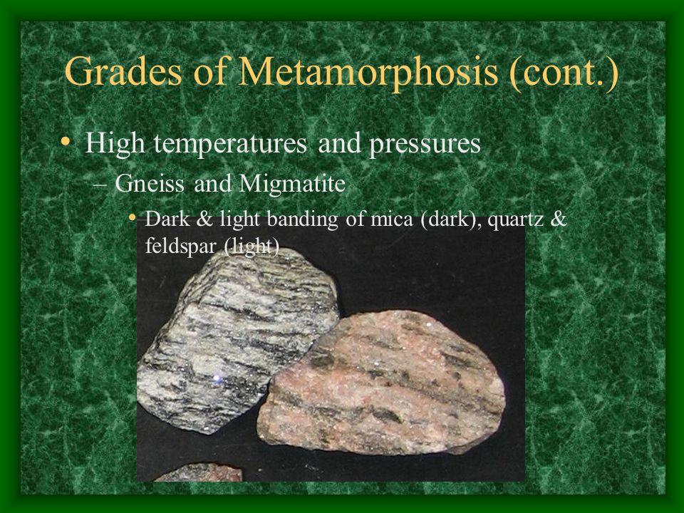 Grades of Metamorphosis (cont.) High temperatures and pressures –Gneiss and Migmatite Dark & light banding of mica (dark), quartz & feldspar (light)