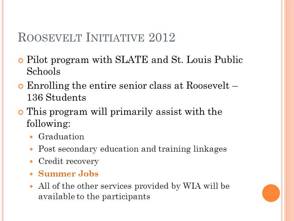 R OOSEVELT I NITIATIVE 2012 Pilot program with SLATE and St. Louis Public Schools Enrolling the entire senior class at Roosevelt – 136 Students This p