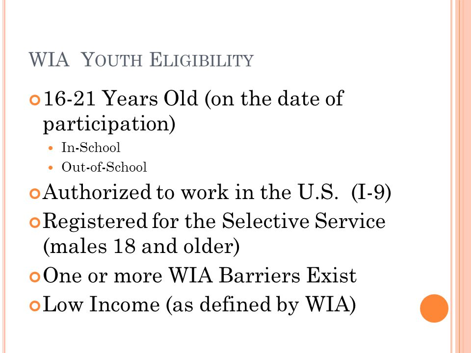 WIA Y OUTH E LIGIBILITY 16-21 Years Old (on the date of participation) In-School Out-of-School Authorized to work in the U.S.