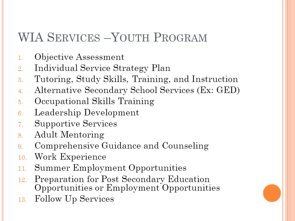 WIA S ERVICES –Y OUTH P ROGRAM 1. Objective Assessment 2. Individual Service Strategy Plan 3. Tutoring, Study Skills, Training, and Instruction 4. Alt