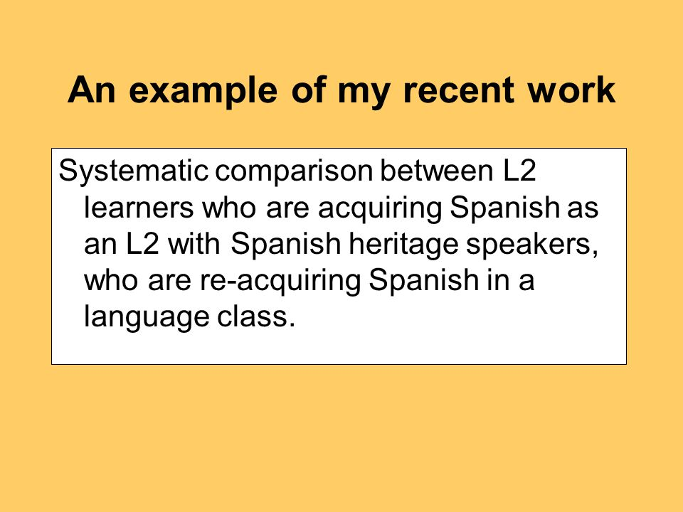 An example of my recent work Systematic comparison between L2 learners who are acquiring Spanish as an L2 with Spanish heritage speakers, who are re-acquiring Spanish in a language class.