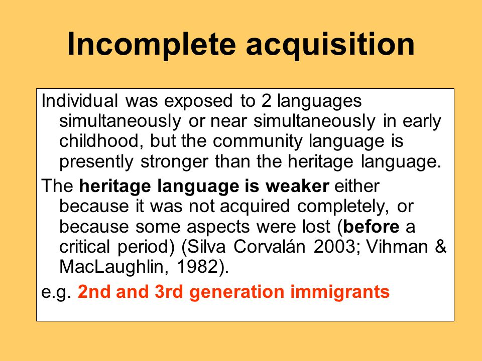 Incomplete acquisition Individual was exposed to 2 languages simultaneously or near simultaneously in early childhood, but the community language is presently stronger than the heritage language.