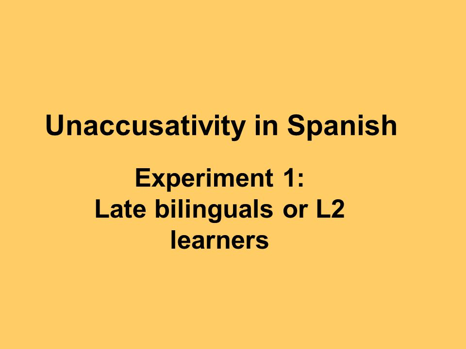 Unaccusativity in Spanish Experiment 1: Late bilinguals or L2 learners