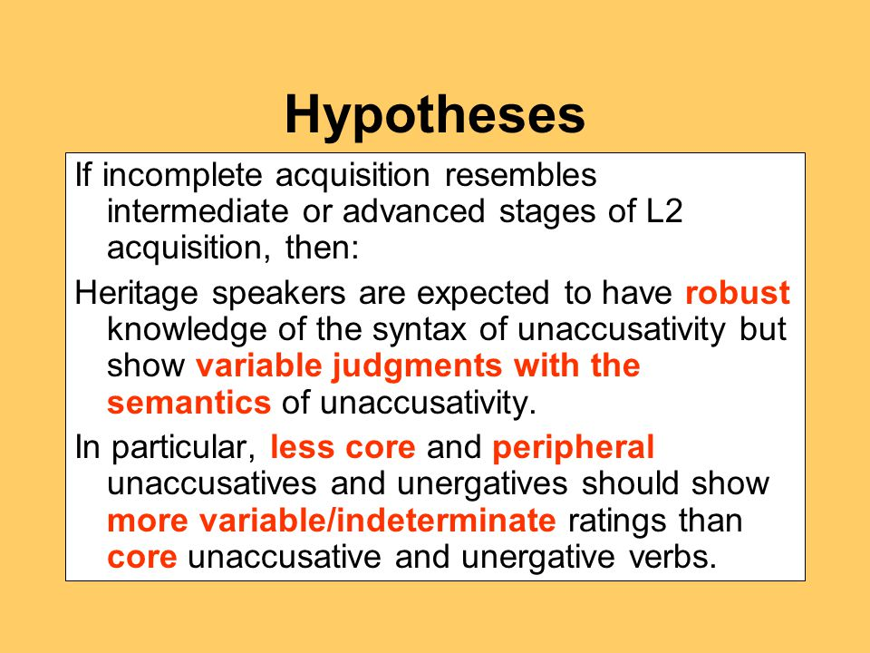 Hypotheses If incomplete acquisition resembles intermediate or advanced stages of L2 acquisition, then: Heritage speakers are expected to have robust knowledge of the syntax of unaccusativity but show variable judgments with the semantics of unaccusativity.