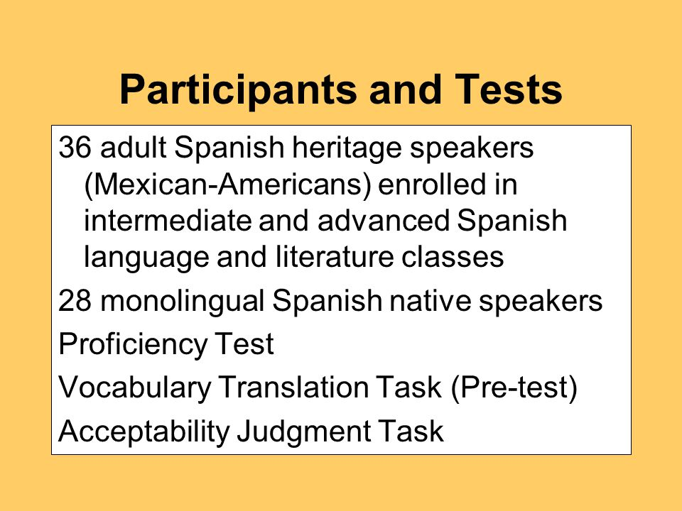Participants and Tests 36 adult Spanish heritage speakers (Mexican-Americans) enrolled in intermediate and advanced Spanish language and literature classes 28 monolingual Spanish native speakers Proficiency Test Vocabulary Translation Task (Pre-test) Acceptability Judgment Task