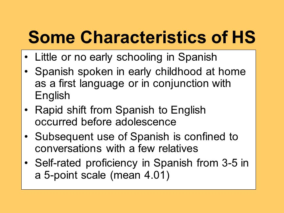Some Characteristics of HS Little or no early schooling in Spanish Spanish spoken in early childhood at home as a first language or in conjunction with English Rapid shift from Spanish to English occurred before adolescence Subsequent use of Spanish is confined to conversations with a few relatives Self-rated proficiency in Spanish from 3-5 in a 5-point scale (mean 4.01)