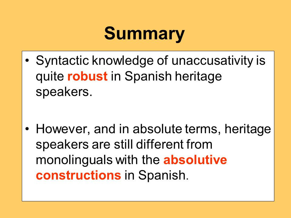 Summary Syntactic knowledge of unaccusativity is quite robust in Spanish heritage speakers.