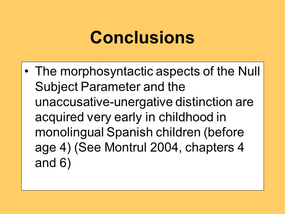Conclusions The morphosyntactic aspects of the Null Subject Parameter and the unaccusative-unergative distinction are acquired very early in childhood in monolingual Spanish children (before age 4) (See Montrul 2004, chapters 4 and 6)