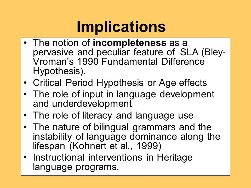 Implications The notion of incompleteness as a pervasive and peculiar feature of SLA (Bley- Vroman's 1990 Fundamental Difference Hypothesis).