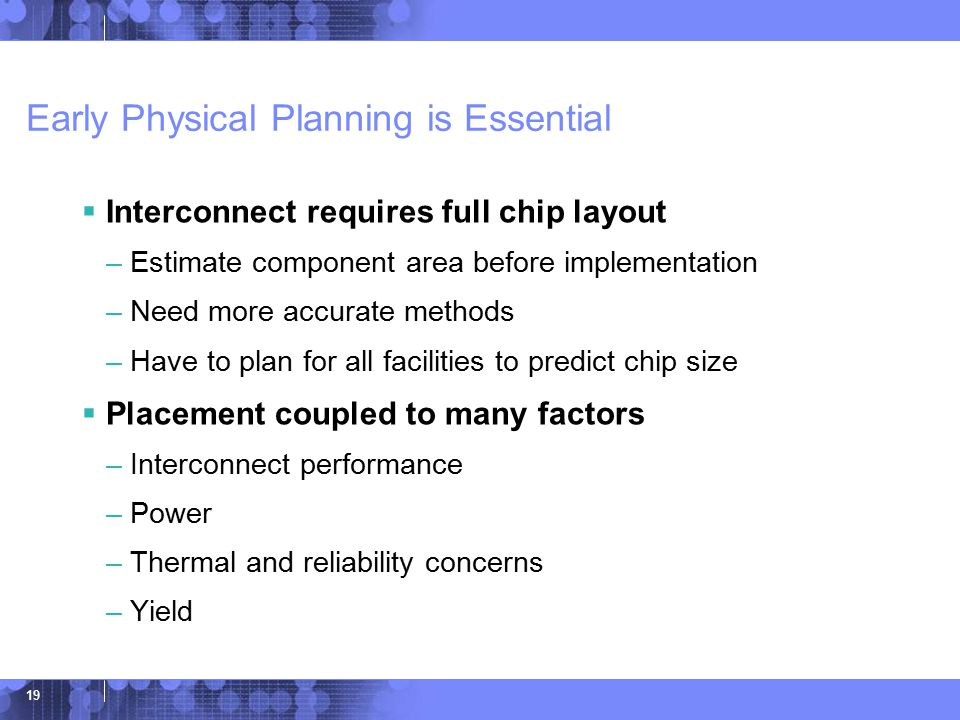 © 2006 IBM Corporation 19 Early Physical Planning is Essential  Interconnect requires full chip layout –Estimate component area before implementation –Need more accurate methods –Have to plan for all facilities to predict chip size  Placement coupled to many factors –Interconnect performance –Power –Thermal and reliability concerns –Yield