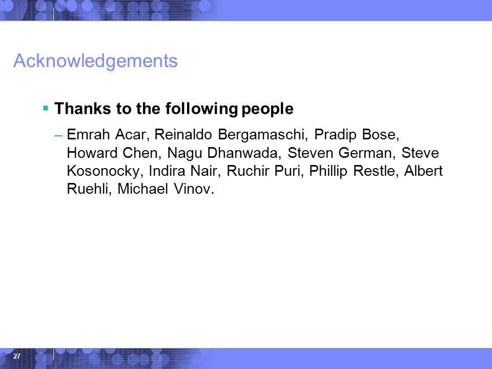 © 2006 IBM Corporation 27 Acknowledgements  Thanks to the following people –Emrah Acar, Reinaldo Bergamaschi, Pradip Bose, Howard Chen, Nagu Dhanwada, Steven German, Steve Kosonocky, Indira Nair, Ruchir Puri, Phillip Restle, Albert Ruehli, Michael Vinov.