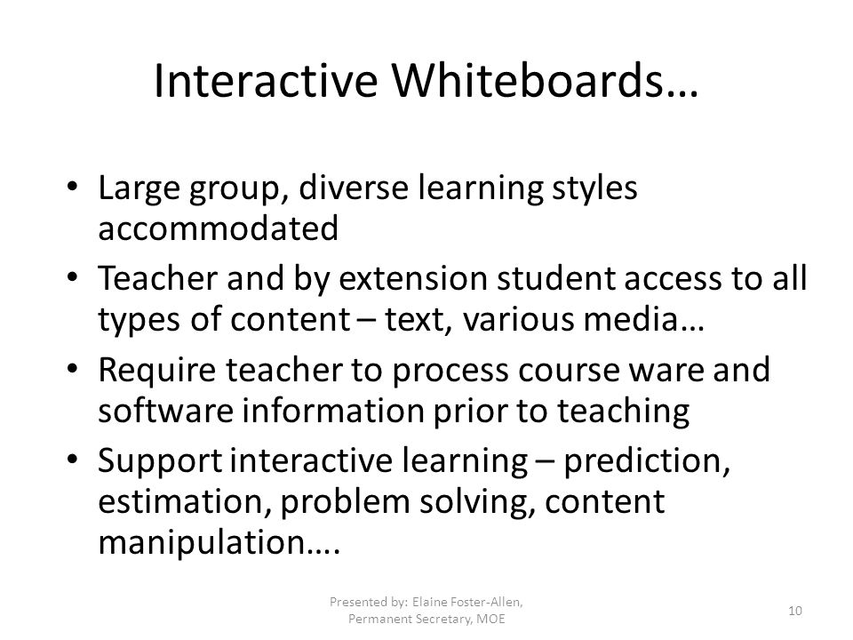 Interactive Whiteboards… Large group, diverse learning styles accommodated Teacher and by extension student access to all types of content – text, various media… Require teacher to process course ware and software information prior to teaching Support interactive learning – prediction, estimation, problem solving, content manipulation….