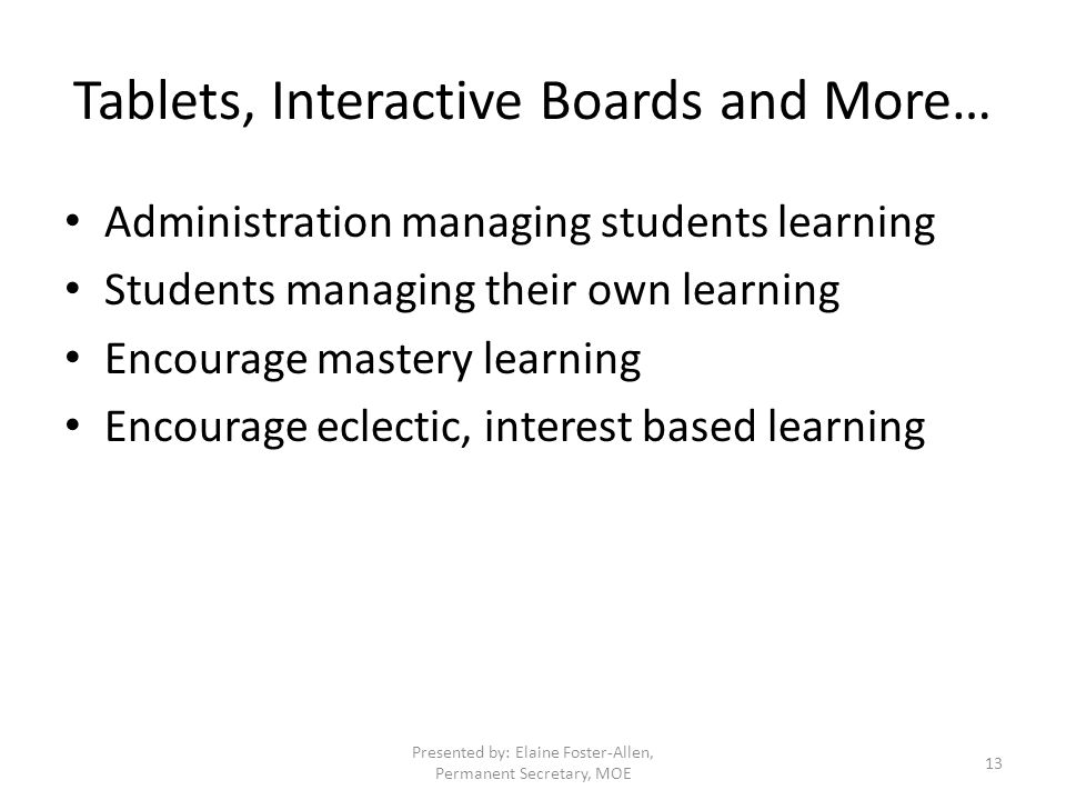 Tablets, Interactive Boards and More… Administration managing students learning Students managing their own learning Encourage mastery learning Encourage eclectic, interest based learning Presented by: Elaine Foster-Allen, Permanent Secretary, MOE 13