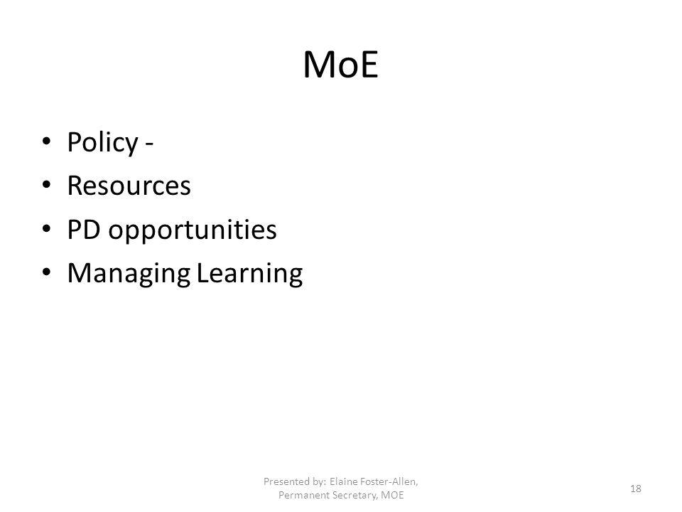 MoE Policy - Resources PD opportunities Managing Learning Presented by: Elaine Foster-Allen, Permanent Secretary, MOE 18