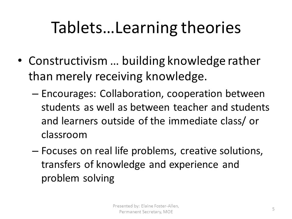 Tablets…Learning theories Constructivism … building knowledge rather than merely receiving knowledge.