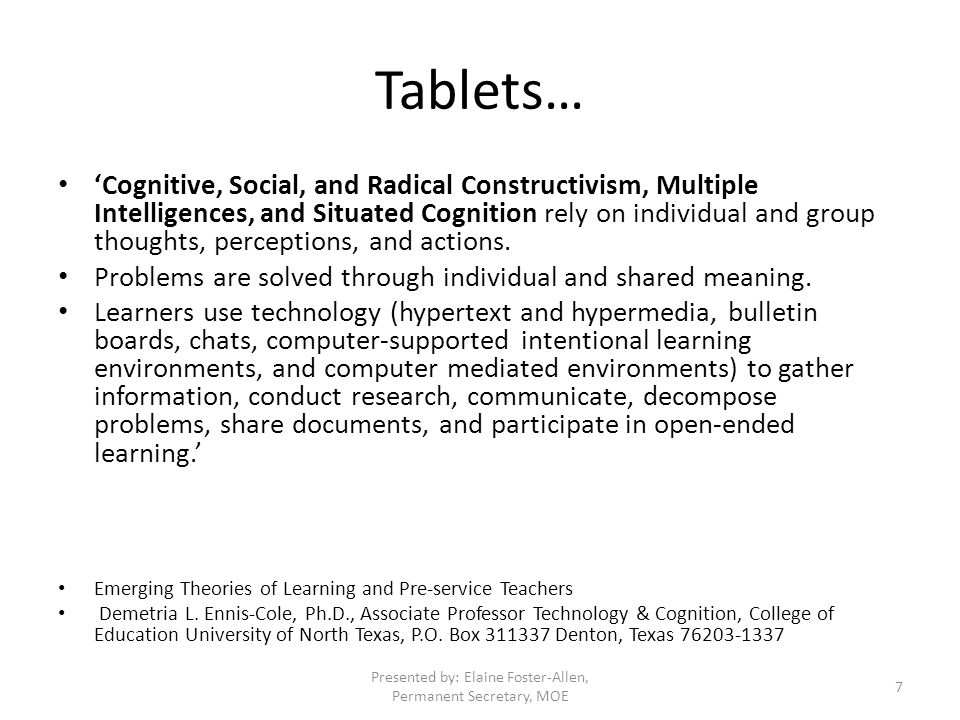 Tablets… 'Cognitive, Social, and Radical Constructivism, Multiple Intelligences, and Situated Cognition rely on individual and group thoughts, perceptions, and actions.