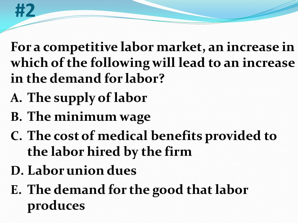 #2 For a competitive labor market, an increase in which of the following will lead to an increase in the demand for labor? A. The supply of labor B. T