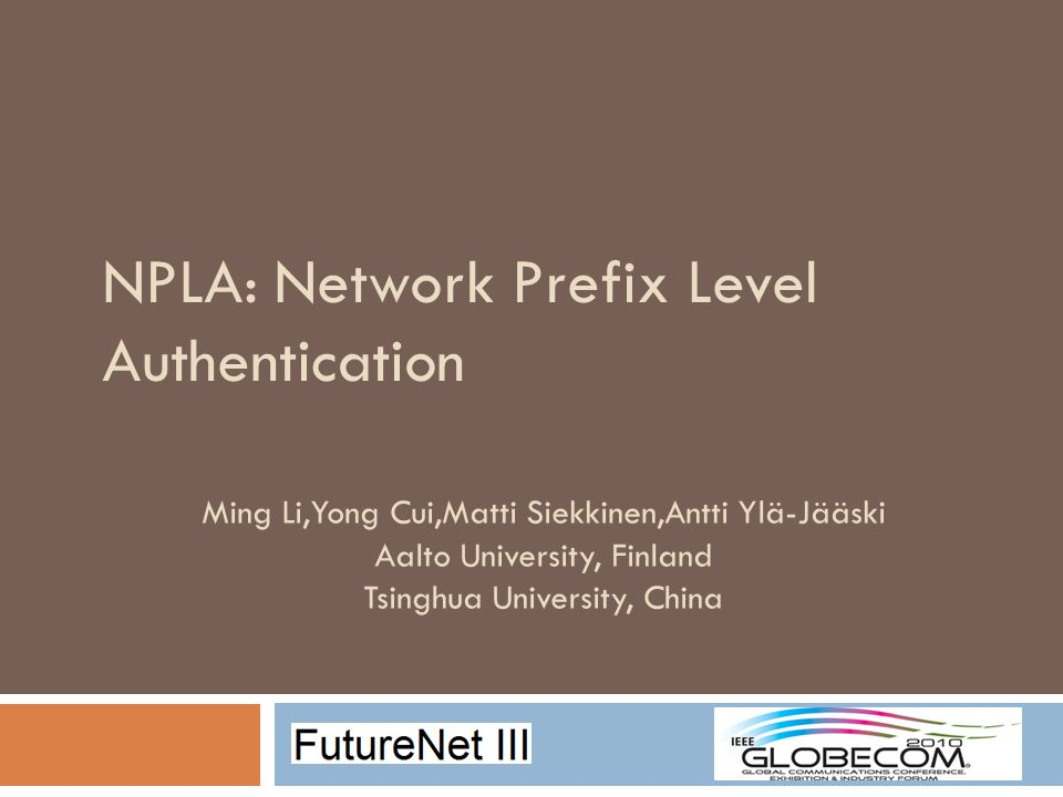 NPLA: Network Prefix Level Authentication Ming Li,Yong Cui,Matti Siekkinen,Antti Ylä-Jääski Aalto University, Finland Tsinghua University, China