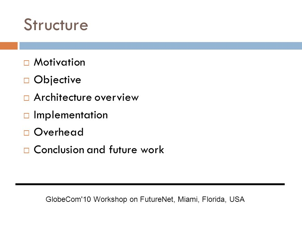 Structure  Motivation  Objective  Architecture overview  Implementation  Overhead  Conclusion and future work GlobeCom 10 Workshop on FutureNet, Miami, Florida, USA