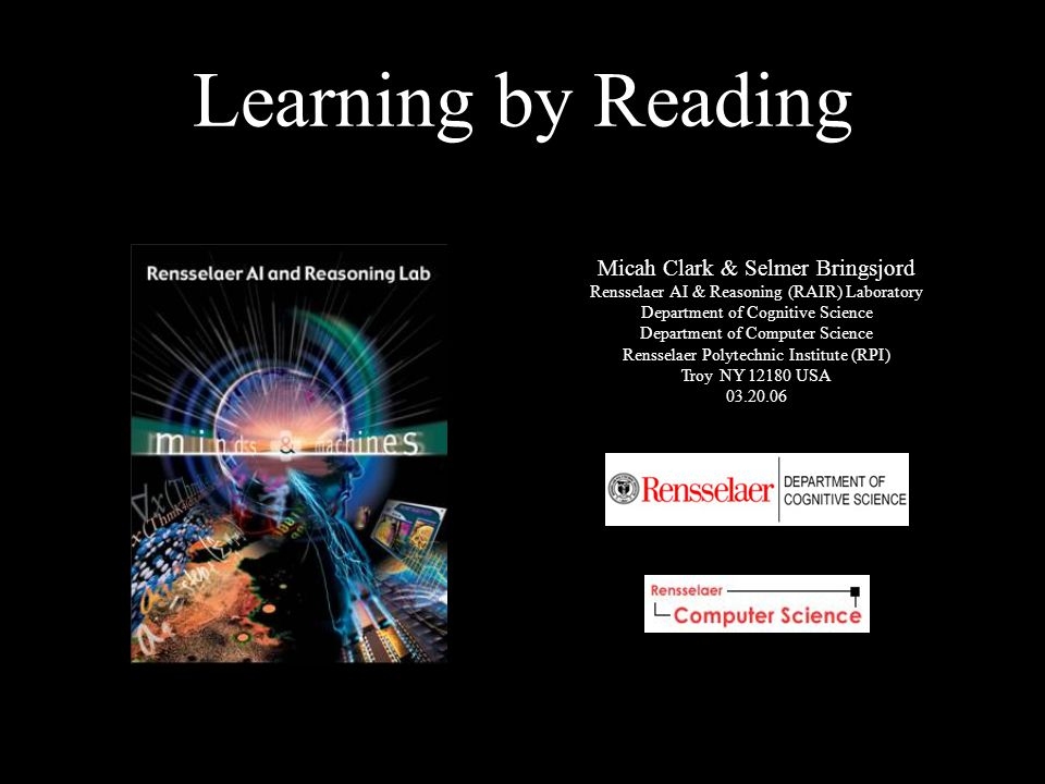 Learning by Reading Micah Clark & Selmer Bringsjord Rensselaer AI & Reasoning (RAIR) Laboratory Department of Cognitive Science Department of Computer Science Rensselaer Polytechnic Institute (RPI) Troy NY 12180 USA 03.20.06