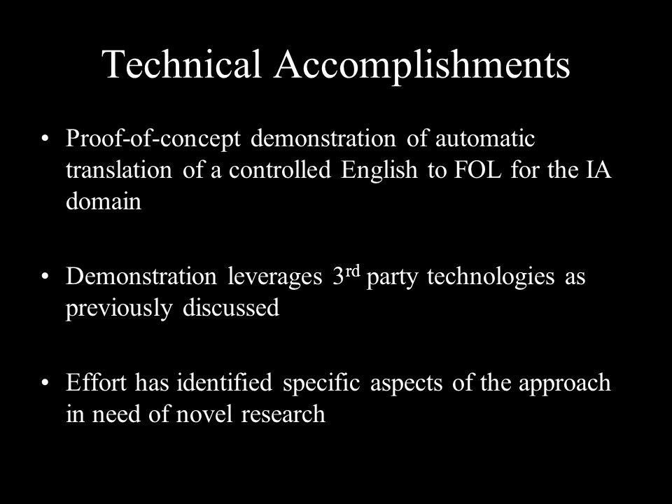 Technical Accomplishments Proof-of-concept demonstration of automatic translation of a controlled English to FOL for the IA domain Demonstration lever